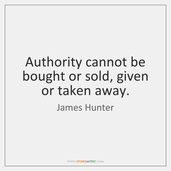 Authority cannot be bought or sold, given or taken away.