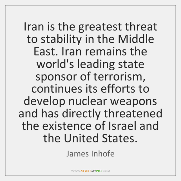 Iran is the greatest threat to stability in the Middle East. Iran ...