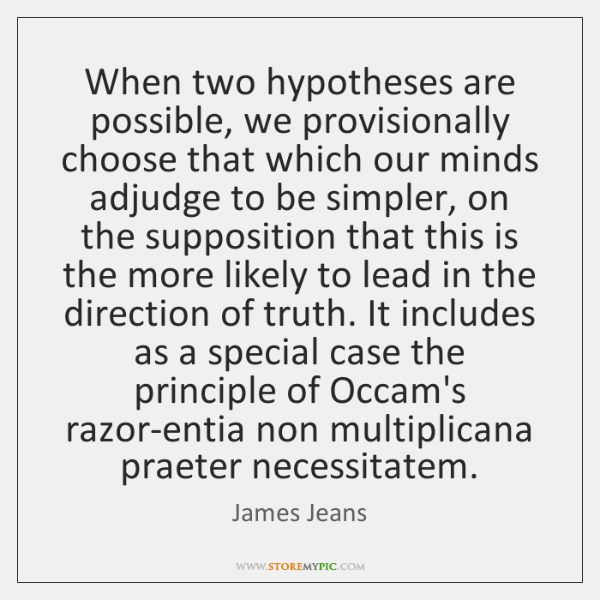When two hypotheses are possible, we provisionally choose that which our minds ...