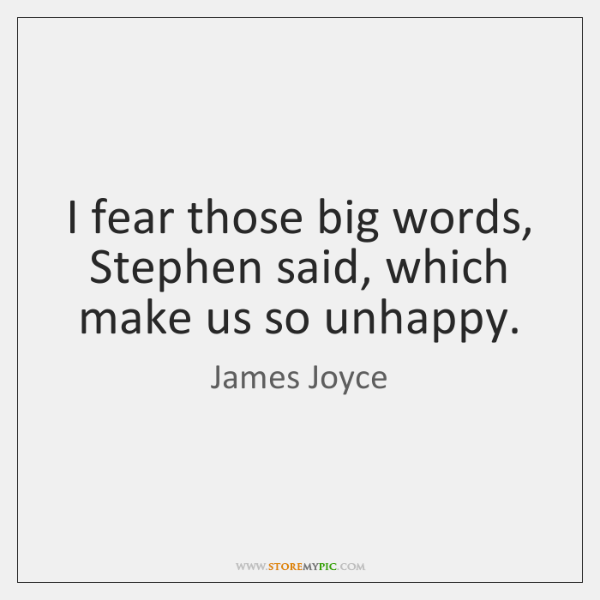 I fear those big words, Stephen said, which make us so unhappy.