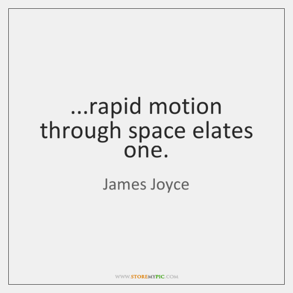 ...rapid motion through space elates one.