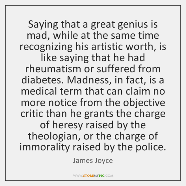 Saying that a great genius is mad, while at the same time ...