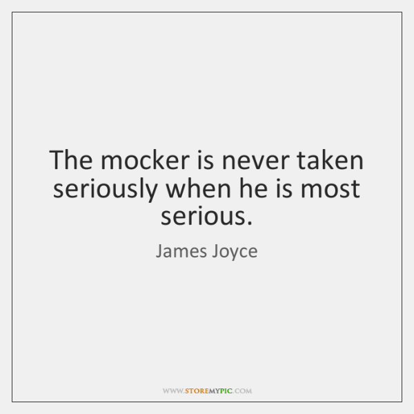 The mocker is never taken seriously when he is most serious.