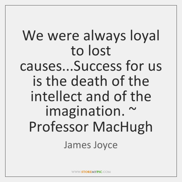 We were always loyal to lost causes...Success for us is the ...