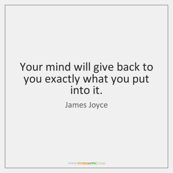 Your mind will give back to you exactly what you put into ...