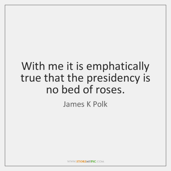 With me it is emphatically true that the presidency is no bed ...
