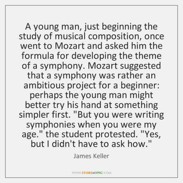 A young man, just beginning the study of musical composition, once went ...