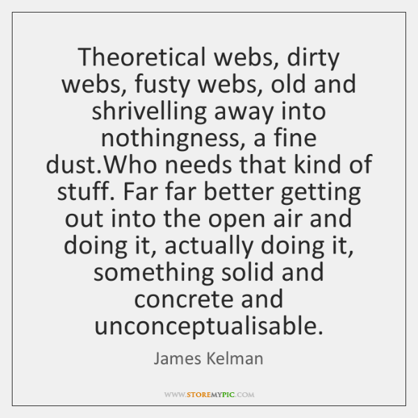 Theoretical webs, dirty webs, fusty webs, old and shrivelling away into nothingness, ...