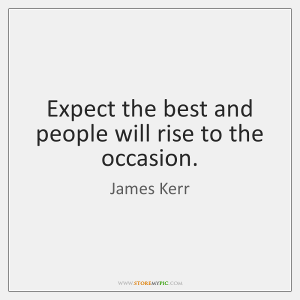 Expect the best and people will rise to the occasion.