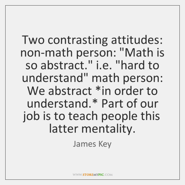 "Two contrasting attitudes: non-math person: ""Math is so abstract."" i.e. ""hard ..."