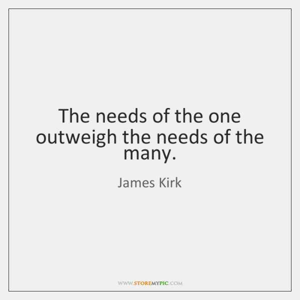 The needs of the one outweigh the needs of the many.