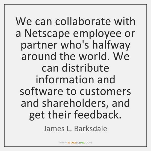 We can collaborate with a Netscape employee or partner who's halfway around ...