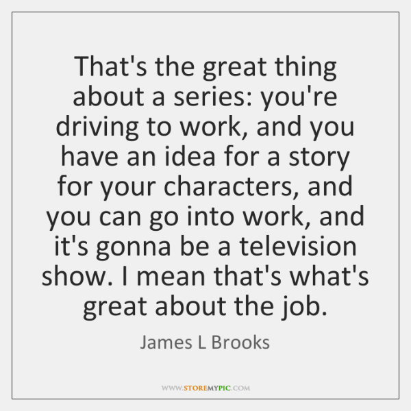 That's the great thing about a series: you're driving to work, and ...