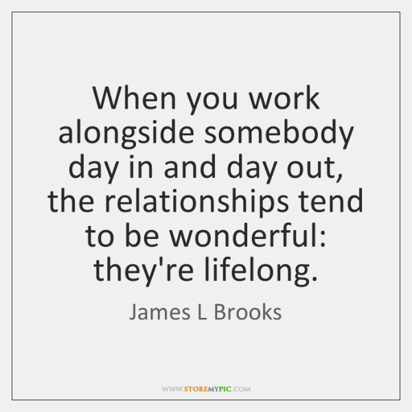 When you work alongside somebody day in and day out, the relationships ...