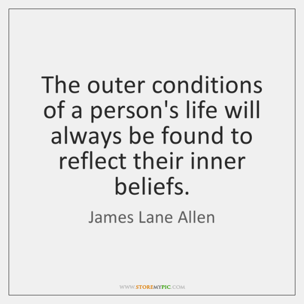 The outer conditions of a person's life will always be found to ...