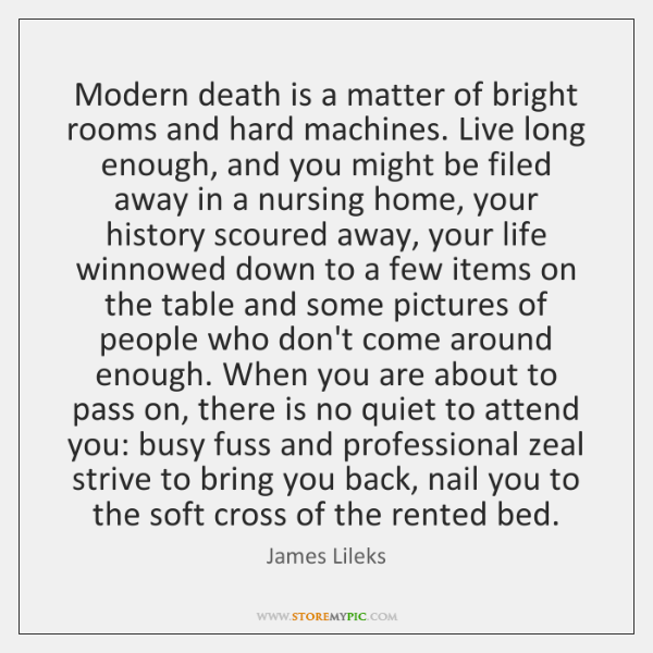 Modern death is a matter of bright rooms and hard machines. Live ...