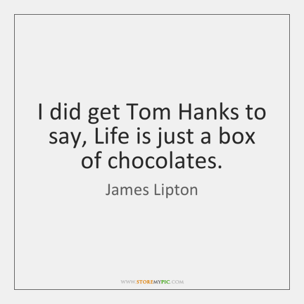I did get Tom Hanks to say, Life is just a box ...