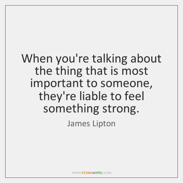 When you're talking about the thing that is most important to someone, ...