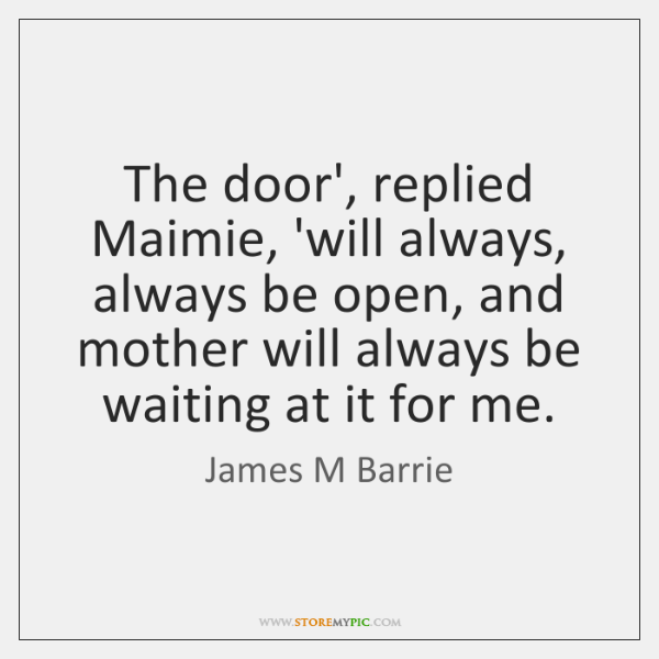 The door', replied Maimie, 'will always, always be open, and mother will ...