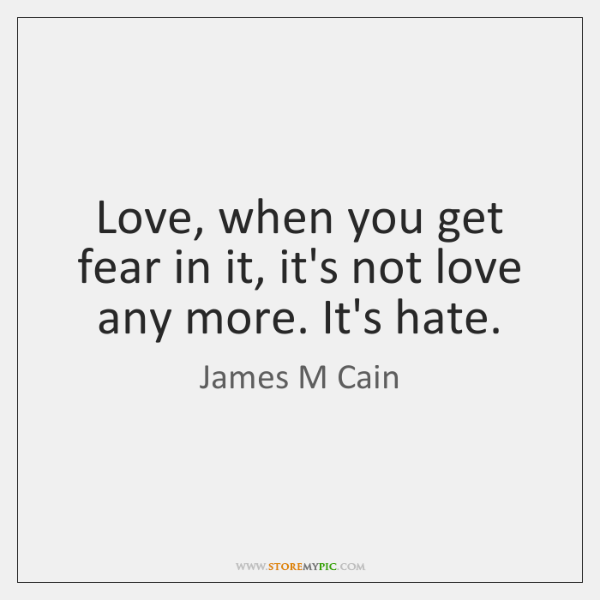 Love, when you get fear in it, it's not love any more. ...
