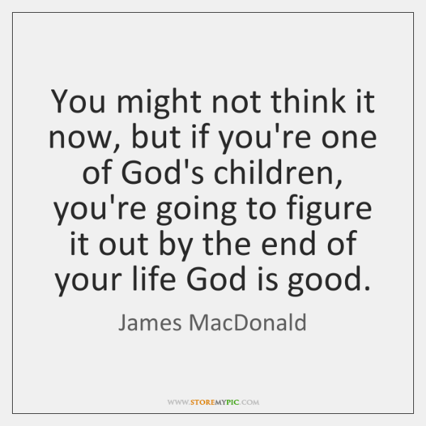 You might not think it now, but if you're one of God's ...