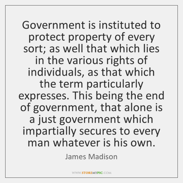 Government is instituted to protect property of every sort; as well that ...