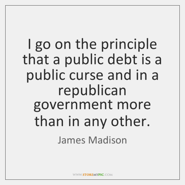 I go on the principle that a public debt is a public ...