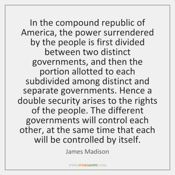 In the compound republic of America, the power surrendered by the people ...