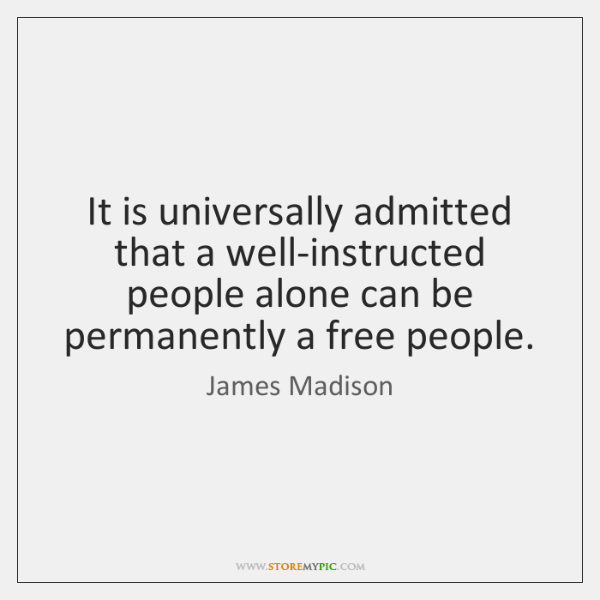 It is universally admitted that a well-instructed people alone can be permanently ...