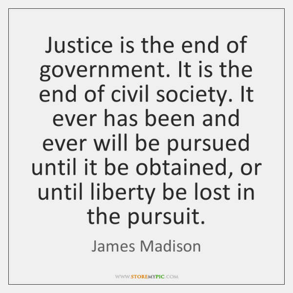 Justice is the end of government. It is the end of civil ...