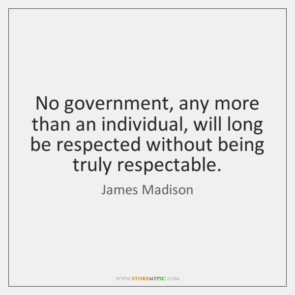 No government, any more than an individual, will long be respected without ...