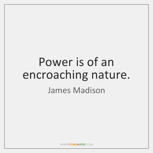 Power is of an encroaching nature.