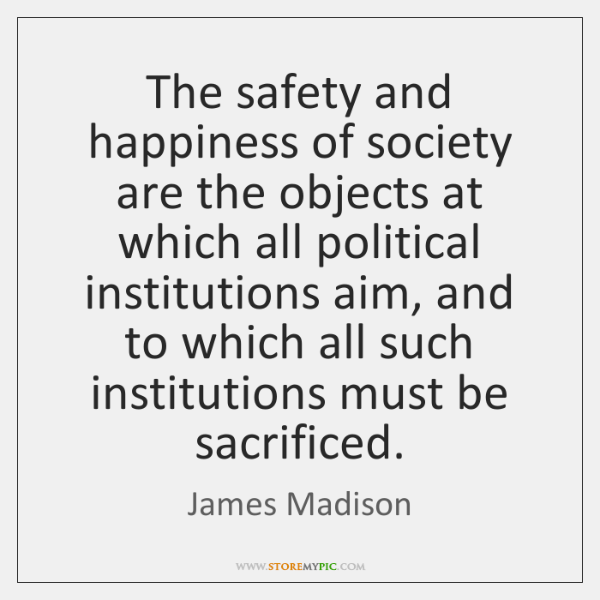 The safety and happiness of society are the objects at which all ...