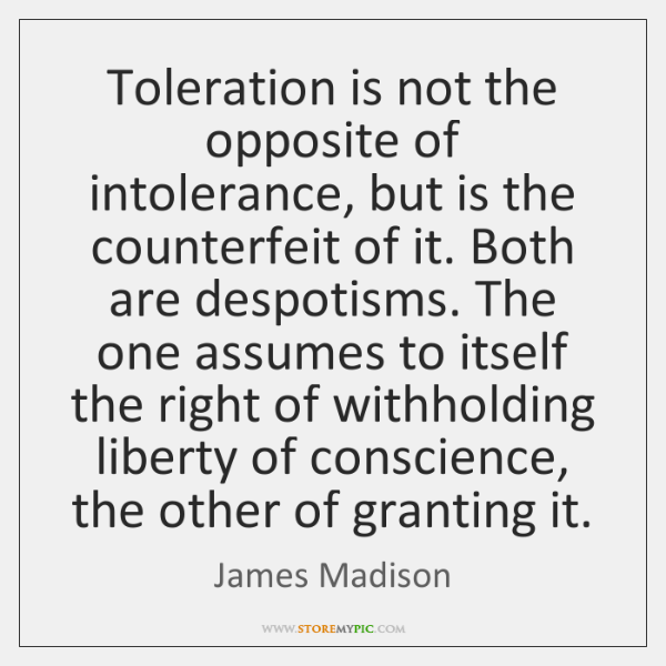 Toleration is not the opposite of intolerance, but is the counterfeit of ...