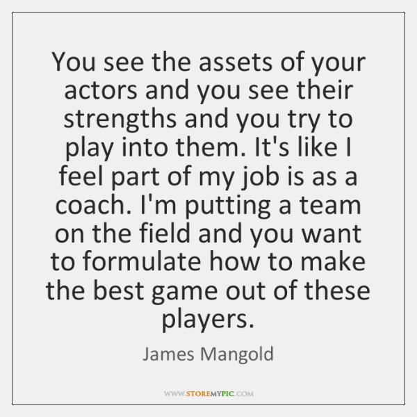 You see the assets of your actors and you see their strengths ...