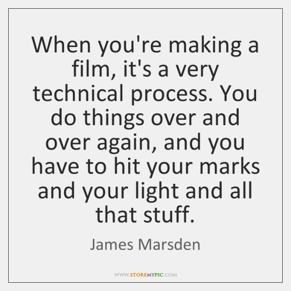 When you're making a film, it's a very technical process. You do ...