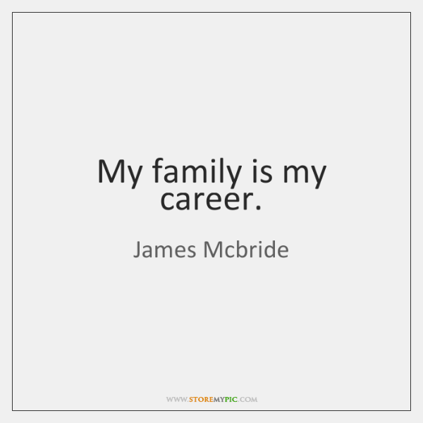 My family is my career.