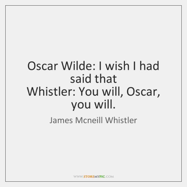 Oscar Wilde: I wish I had said that   Whistler: You will, Oscar, ...