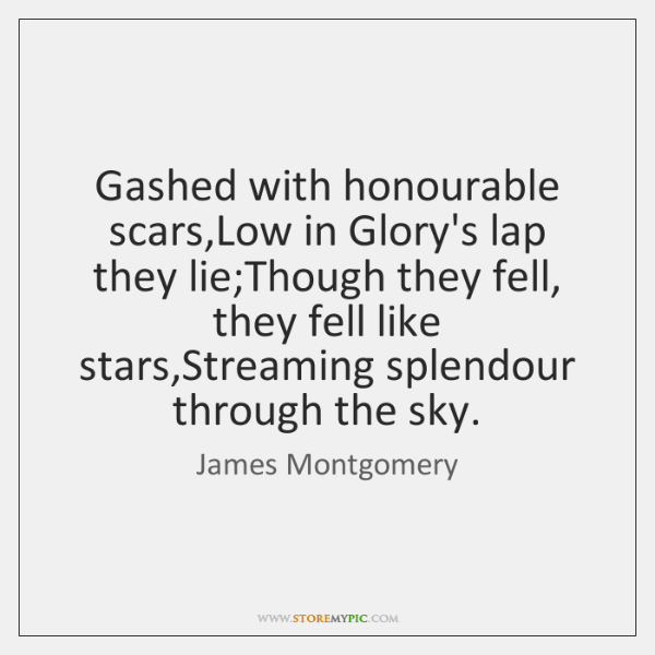 Gashed with honourable scars,Low in Glory's lap they lie;Though they ...