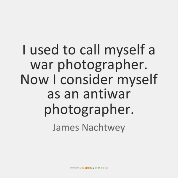 I used to call myself a war photographer. Now I consider myself ...