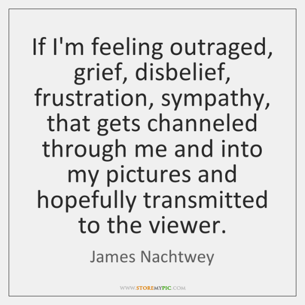If I'm feeling outraged, grief, disbelief, frustration, sympathy, that gets channeled through ...