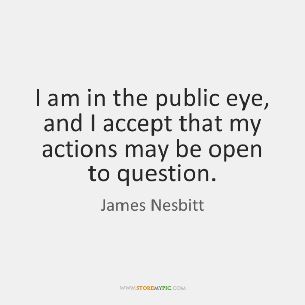 I am in the public eye, and I accept that my actions ...