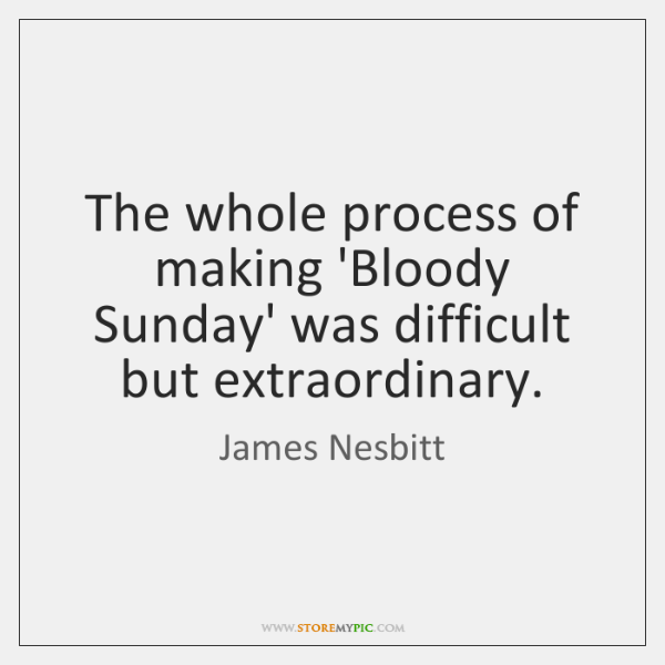 The whole process of making 'Bloody Sunday' was difficult but extraordinary.