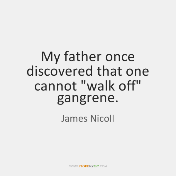 """My father once discovered that one cannot """"walk off"""" gangrene."""