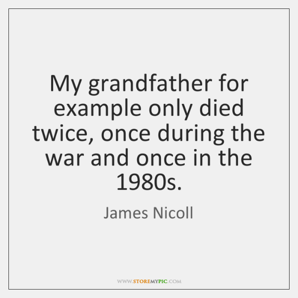 My grandfather for example only died twice, once during the war and ...