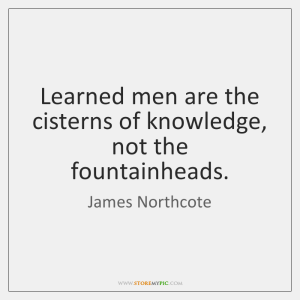 Learned men are the cisterns of knowledge, not the fountainheads.