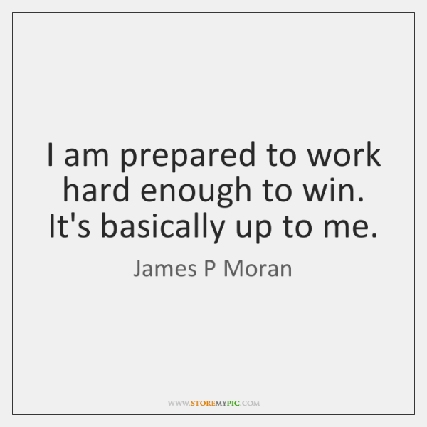 I am prepared to work hard enough to win. It's basically up ...