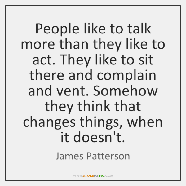 People like to talk more than they like to act. They like ...