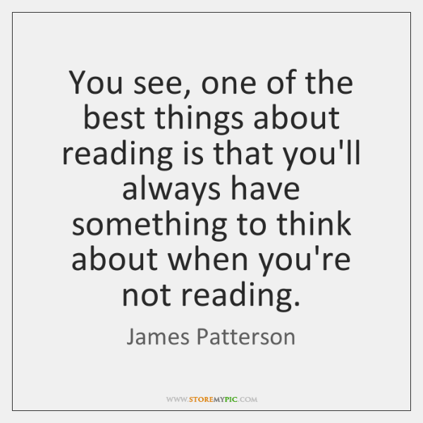 You see, one of the best things about reading is that you'll ...