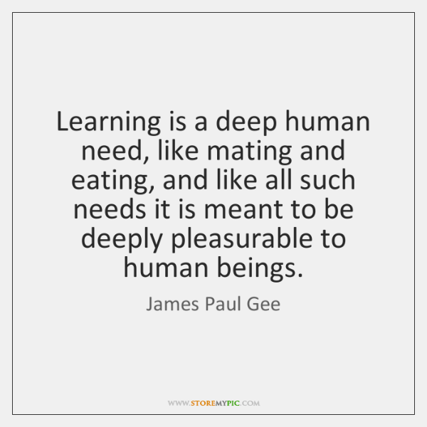 Learning is a deep human need, like mating and eating, and like ...